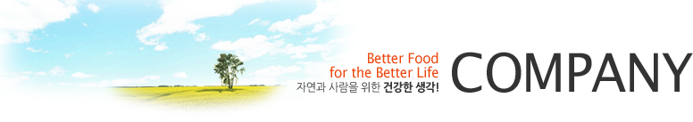 COMPANY - Better Food for the Better Life, 자연과 사람을 위한 건강한 생각!