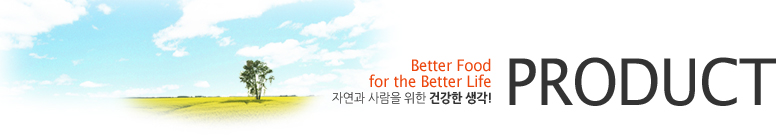 PRODUCT - Better Food for the Better Life 자연과 사람을 위한 건강한 생각!